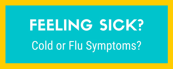 Feeling Sick? Cold or Flu symptoms?